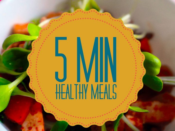 Five Minute Healthy Meals!